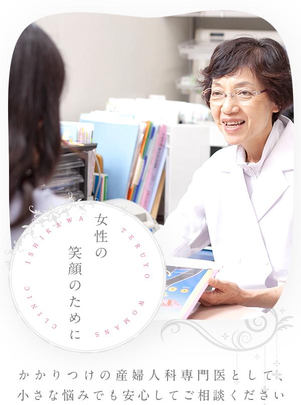 女性の笑顔のために ISHIKAWA TERUYO WOMANS CLINIC かかりつけの産婦人科専門医として、小さな悩みでも安心してご相談ください